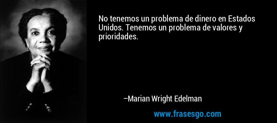 No tenemos un problema de dinero en Estados Unidos. Tenemos un problema de valores y prioridades. – Marian Wright Edelman