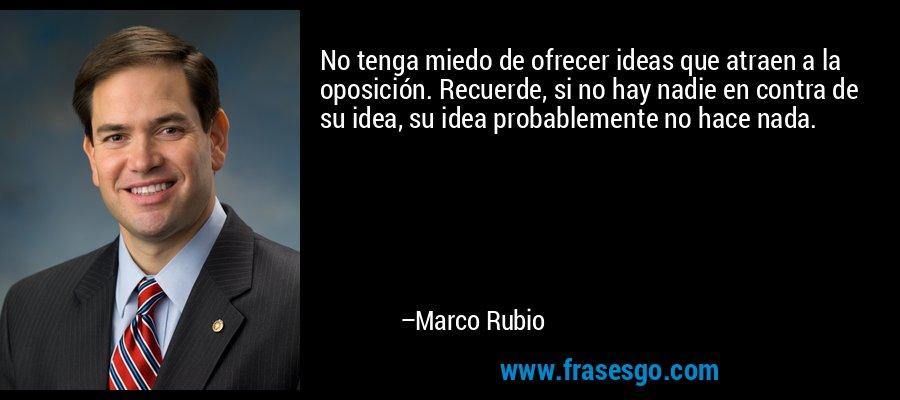 No tenga miedo de ofrecer ideas que atraen a la oposición. Recuerde, si no hay nadie en contra de su idea, su idea probablemente no hace nada. – Marco Rubio