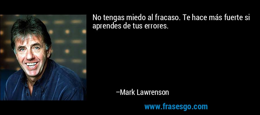 No tengas miedo al fracaso. Te hace más fuerte si aprendes de tus errores. – Mark Lawrenson