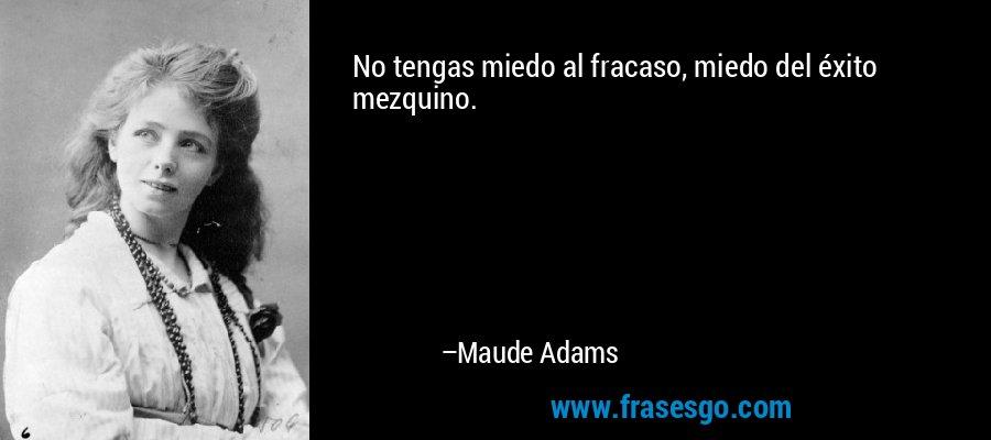 No tengas miedo al fracaso, miedo del éxito mezquino. – Maude Adams