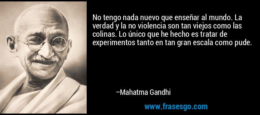 No tengo nada nuevo que enseñar al mundo. La verdad y la no violencia son tan viejos como las colinas. Lo único que he hecho es tratar de experimentos tanto en tan gran escala como pude. – Mahatma Gandhi