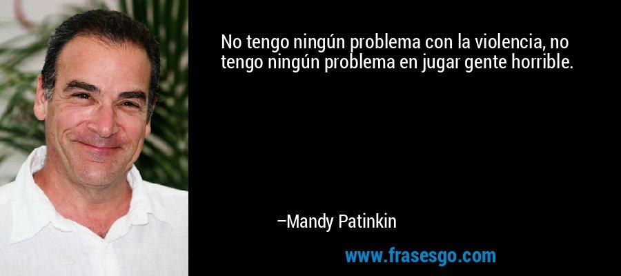 No tengo ningún problema con la violencia, no tengo ningún problema en jugar gente horrible. – Mandy Patinkin