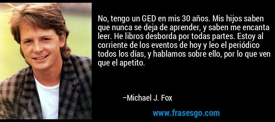 No, tengo un GED en mis 30 años. Mis hijos saben que nunca se deja de aprender, y saben me encanta leer. He libros desborda por todas partes. Estoy al corriente de los eventos de hoy y leo el periódico todos los días, y hablamos sobre ello, por lo que ven que el apetito. – Michael J. Fox