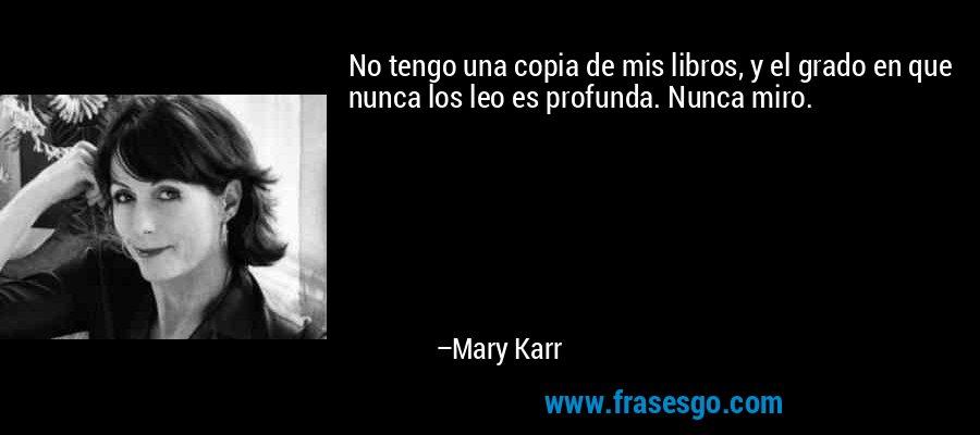 No tengo una copia de mis libros, y el grado en que nunca los leo es profunda. Nunca miro. – Mary Karr