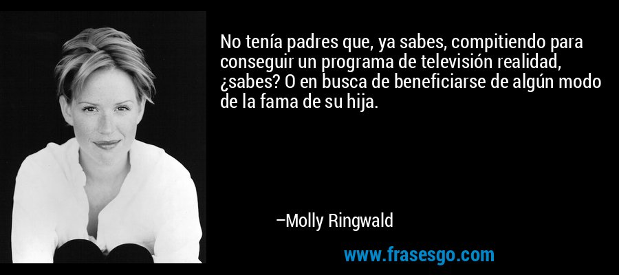 No tenía padres que, ya sabes, compitiendo para conseguir un programa de televisión realidad, ¿sabes? O en busca de beneficiarse de algún modo de la fama de su hija. – Molly Ringwald