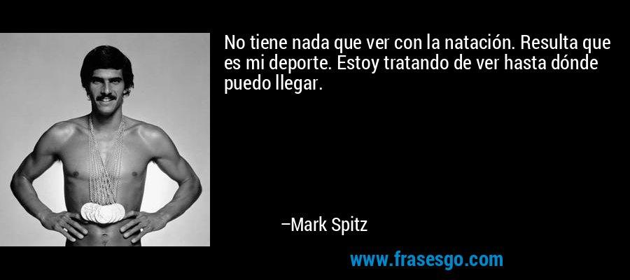 No tiene nada que ver con la natación. Resulta que es mi deporte. Estoy tratando de ver hasta dónde puedo llegar. – Mark Spitz