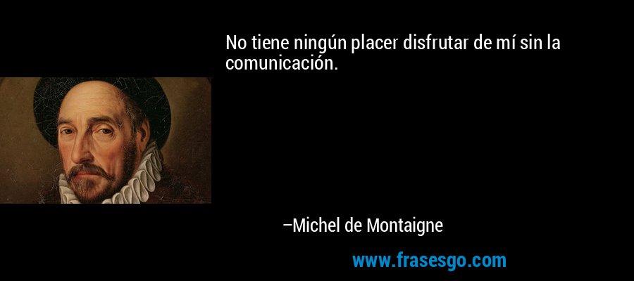 No tiene ningún placer disfrutar de mí sin la comunicación. – Michel de Montaigne