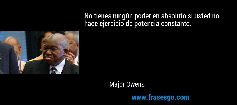 No tienes ningún poder en absoluto si usted no hace ejercicio de potencia constante. – Major Owens