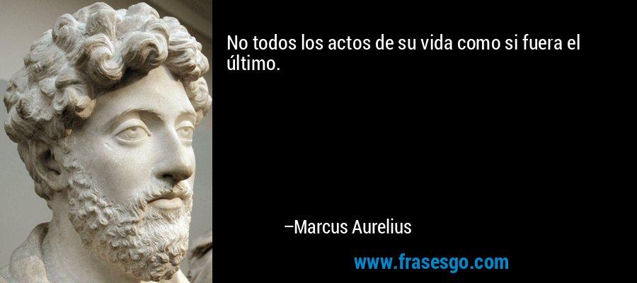No todos los actos de su vida como si fuera el último. – Marcus Aurelius