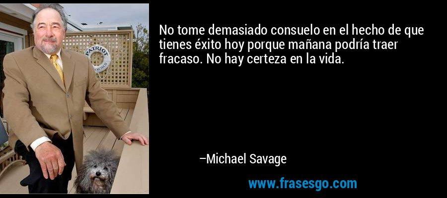No tome demasiado consuelo en el hecho de que tienes éxito hoy porque mañana podría traer fracaso. No hay certeza en la vida. – Michael Savage