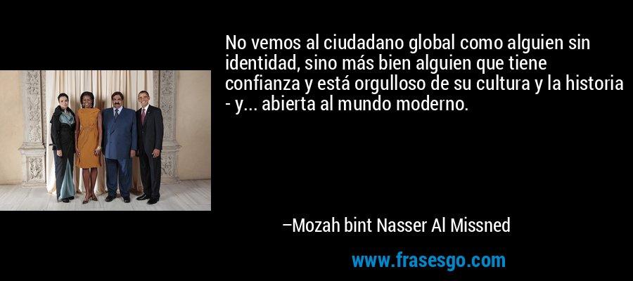 No vemos al ciudadano global como alguien sin identidad, sino más bien alguien que tiene confianza y está orgulloso de su cultura y la historia - y... abierta al mundo moderno. – Mozah bint Nasser Al Missned