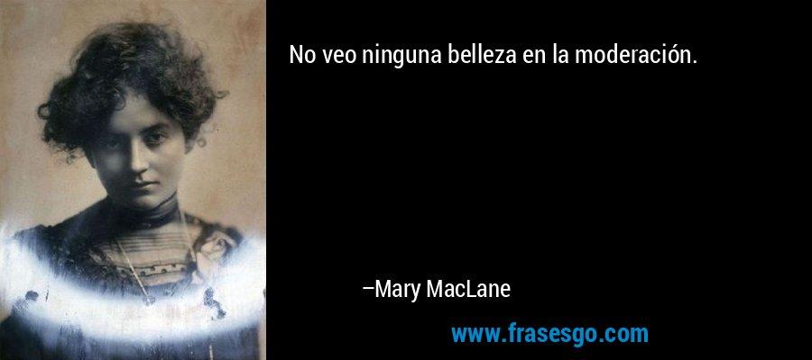 No veo ninguna belleza en la moderación. – Mary MacLane