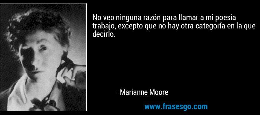 No veo ninguna razón para llamar a mi poesía trabajo, excepto que no hay otra categoría en la que decirlo. – Marianne Moore