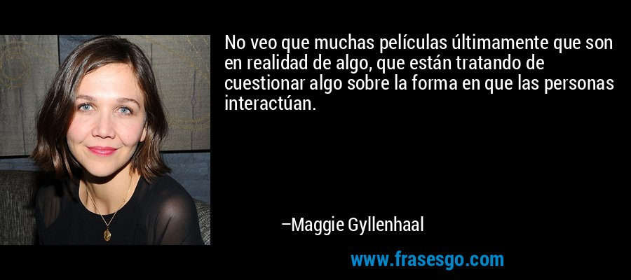 No veo que muchas películas últimamente que son en realidad de algo, que están tratando de cuestionar algo sobre la forma en que las personas interactúan. – Maggie Gyllenhaal