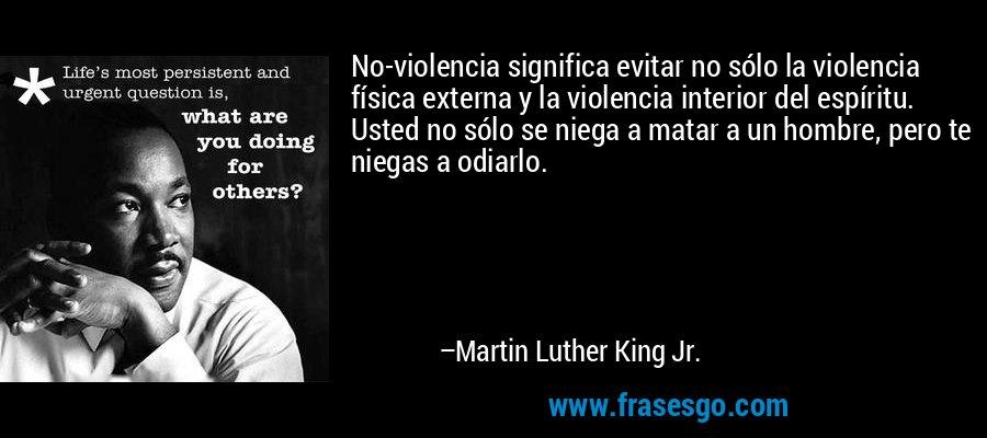 No-violencia significa evitar no sólo la violencia física externa y la violencia interior del espíritu. Usted no sólo se niega a matar a un hombre, pero te niegas a odiarlo. – Martin Luther King Jr.