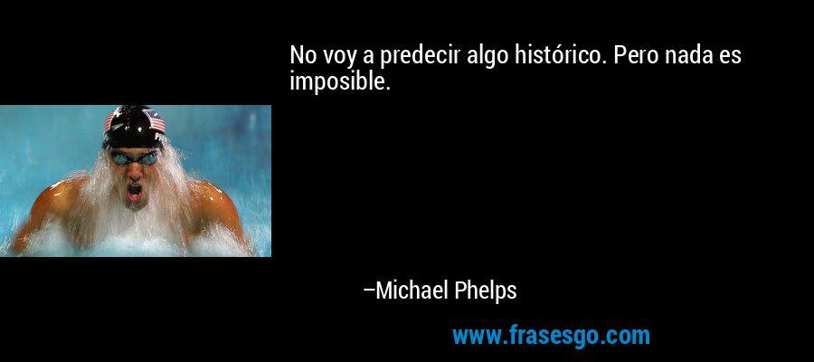 No voy a predecir algo histórico. Pero nada es imposible. – Michael Phelps