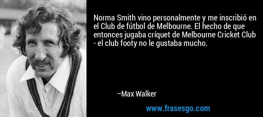 Norma Smith vino personalmente y me inscribió en el Club de fútbol de Melbourne. El hecho de que entonces jugaba críquet de Melbourne Cricket Club - el club footy no le gustaba mucho. – Max Walker