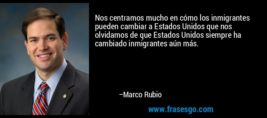 Nos centramos mucho en cómo los inmigrantes pueden cambiar a Estados Unidos que nos olvidamos de que Estados Unidos siempre ha cambiado inmigrantes aún más. – Marco Rubio