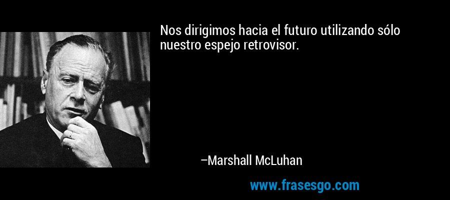 Nos dirigimos hacia el futuro utilizando sólo nuestro espejo retrovisor. – Marshall McLuhan