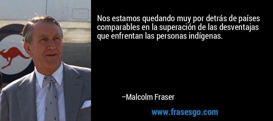 Nos estamos quedando muy por detrás de países comparables en la superación de las desventajas que enfrentan las personas indígenas. – Malcolm Fraser