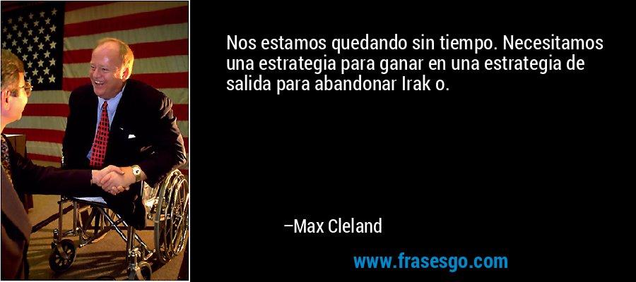 Nos estamos quedando sin tiempo. Necesitamos una estrategia para ganar en una estrategia de salida para abandonar Irak o. – Max Cleland