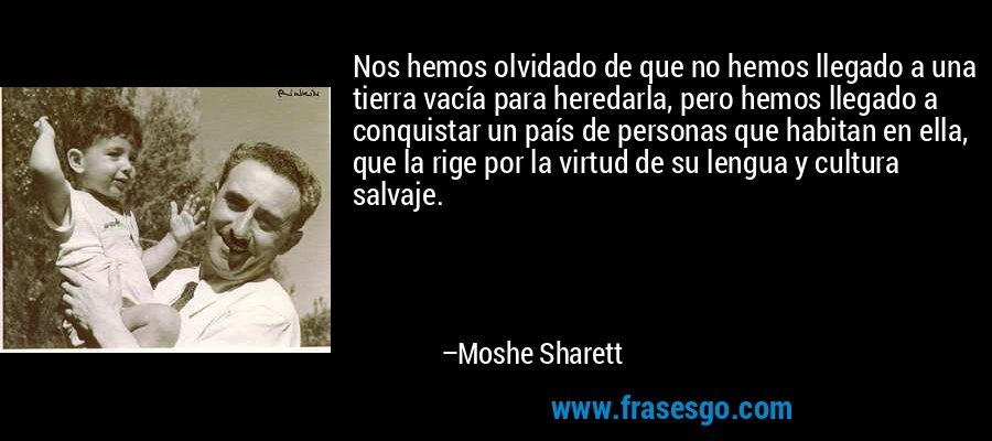 Nos hemos olvidado de que no hemos llegado a una tierra vacía para heredarla, pero hemos llegado a conquistar un país de personas que habitan en ella, que la rige por la virtud de su lengua y cultura salvaje. – Moshe Sharett
