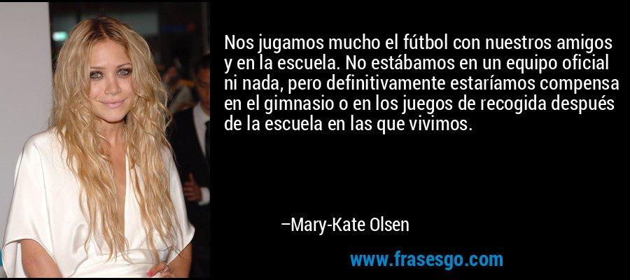 Nos jugamos mucho el fútbol con nuestros amigos y en la escuela. No estábamos en un equipo oficial ni nada, pero definitivamente estaríamos compensa en el gimnasio o en los juegos de recogida después de la escuela en las que vivimos. – Mary-Kate Olsen