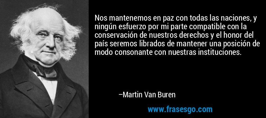 Nos mantenemos en paz con todas las naciones, y ningún esfuerzo por mi parte compatible con la conservación de nuestros derechos y el honor del país seremos librados de mantener una posición de modo consonante con nuestras instituciones. – Martin Van Buren