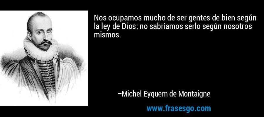 Nos ocupamos mucho de ser gentes de bien según la ley de Dios; no sabríamos serlo según nosotros mismos. – Michel Eyquem de Montaigne
