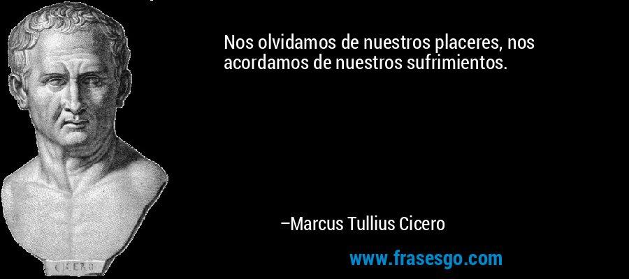 Nos olvidamos de nuestros placeres, nos acordamos de nuestros sufrimientos. – Marcus Tullius Cicero