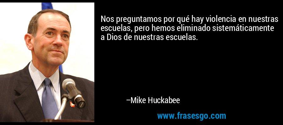 Nos preguntamos por qué hay violencia en nuestras escuelas, pero hemos eliminado sistemáticamente a Dios de nuestras escuelas. – Mike Huckabee