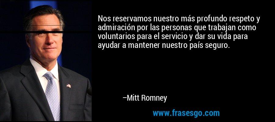 Nos reservamos nuestro más profundo respeto y admiración por las personas que trabajan como voluntarios para el servicio y dar su vida para ayudar a mantener nuestro país seguro. – Mitt Romney