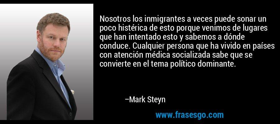Nosotros los inmigrantes a veces puede sonar un poco histérica de esto porque venimos de lugares que han intentado esto y sabemos a dónde conduce. Cualquier persona que ha vivido en países con atención médica socializada sabe que se convierte en el tema político dominante. – Mark Steyn