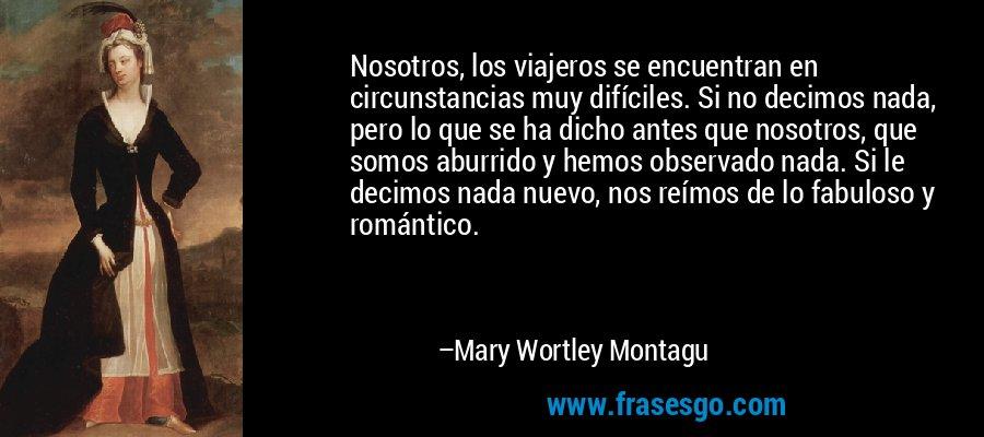Nosotros, los viajeros se encuentran en circunstancias muy difíciles. Si no decimos nada, pero lo que se ha dicho antes que nosotros, que somos aburrido y hemos observado nada. Si le decimos nada nuevo, nos reímos de lo fabuloso y romántico. – Mary Wortley Montagu