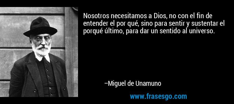 Nosotros necesitamos a Dios, no con el fin de entender el por qué, sino para sentir y sustentar el porqué último, para dar un sentido al universo. – Miguel de Unamuno