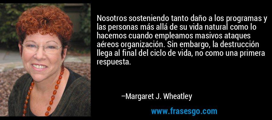 Nosotros sosteniendo tanto daño a los programas y las personas más allá de su vida natural como lo hacemos cuando empleamos masivos ataques aéreos organización. Sin embargo, la destrucción llega al final del ciclo de vida, no como una primera respuesta. – Margaret J. Wheatley