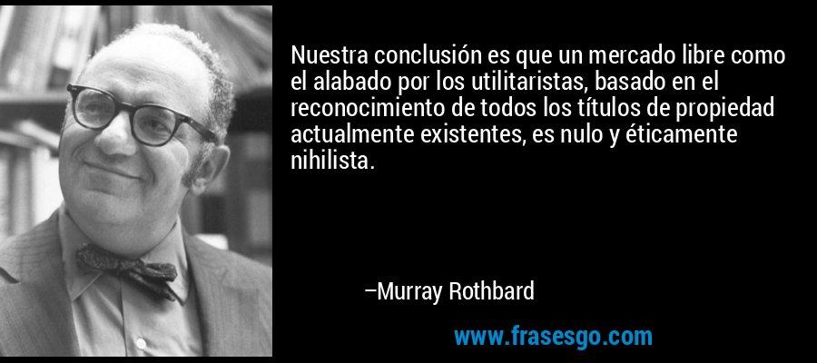 Nuestra conclusión es que un mercado libre como el alabado por los utilitaristas, basado en el reconocimiento de todos los títulos de propiedad actualmente existentes, es nulo y éticamente nihilista. – Murray Rothbard