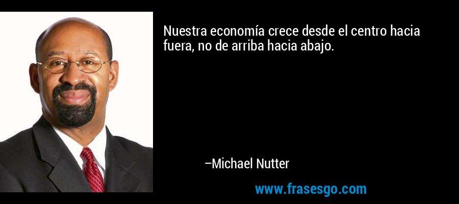 Nuestra economía crece desde el centro hacia fuera, no de arriba hacia abajo. – Michael Nutter