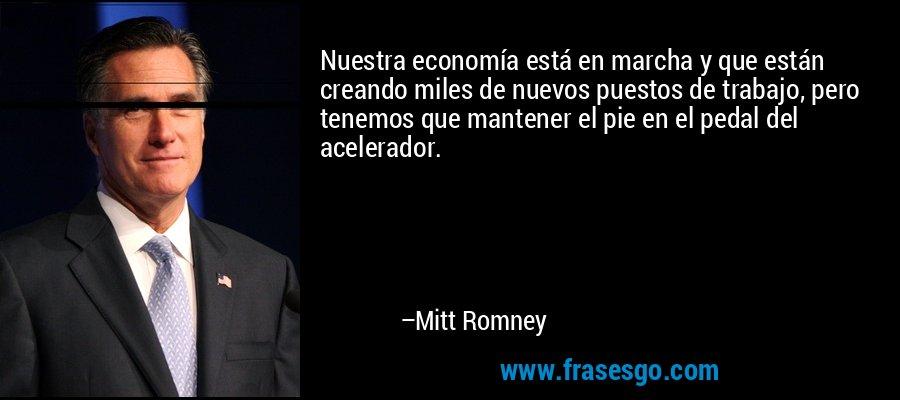 Nuestra economía está en marcha y que están creando miles de nuevos puestos de trabajo, pero tenemos que mantener el pie en el pedal del acelerador. – Mitt Romney