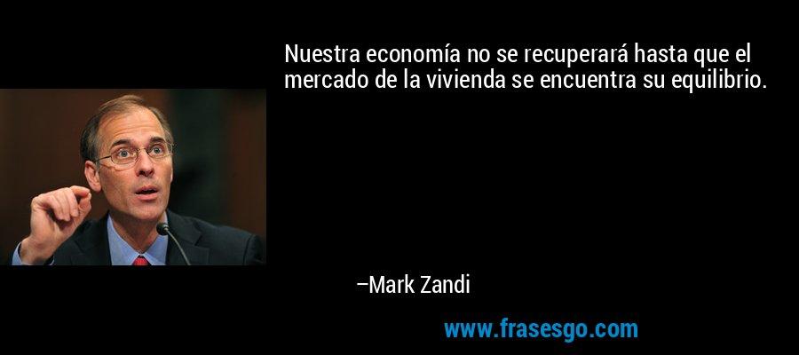 Nuestra economía no se recuperará hasta que el mercado de la vivienda se encuentra su equilibrio. – Mark Zandi