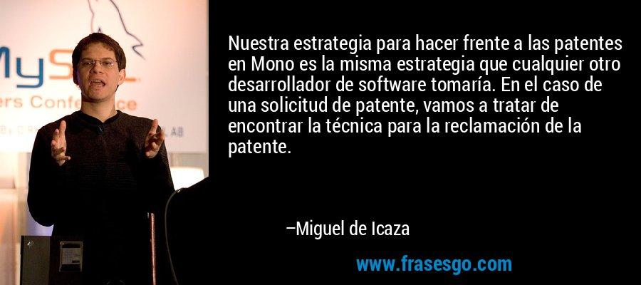 Nuestra estrategia para hacer frente a las patentes en Mono es la misma estrategia que cualquier otro desarrollador de software tomaría. En el caso de una solicitud de patente, vamos a tratar de encontrar la técnica para la reclamación de la patente. – Miguel de Icaza