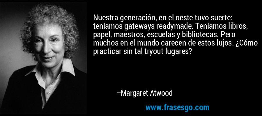 Nuestra generación, en el oeste tuvo suerte: teníamos gateways readymade. Teníamos libros, papel, maestros, escuelas y bibliotecas. Pero muchos en el mundo carecen de estos lujos. ¿Cómo practicar sin tal tryout lugares? – Margaret Atwood