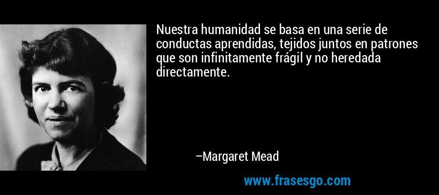 Nuestra humanidad se basa en una serie de conductas aprendidas, tejidos juntos en patrones que son infinitamente frágil y no heredada directamente. – Margaret Mead