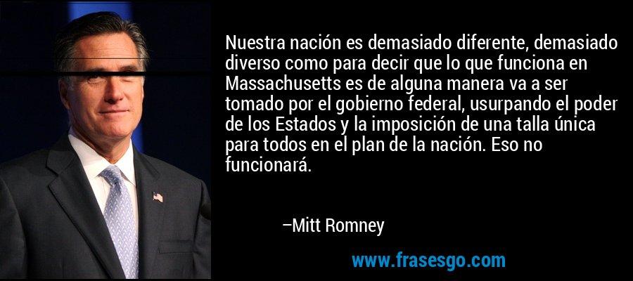Nuestra nación es demasiado diferente, demasiado diverso como para decir que lo que funciona en Massachusetts es de alguna manera va a ser tomado por el gobierno federal, usurpando el poder de los Estados y la imposición de una talla única para todos en el plan de la nación. Eso no funcionará. – Mitt Romney