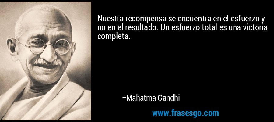 Nuestra recompensa se encuentra en el esfuerzo y no en el resultado. Un esfuerzo total es una victoria completa. – Mahatma Gandhi