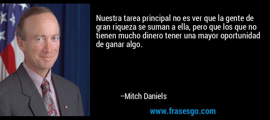 Nuestra tarea principal no es ver que la gente de gran riqueza se suman a ella, pero que los que no tienen mucho dinero tener una mayor oportunidad de ganar algo. – Mitch Daniels