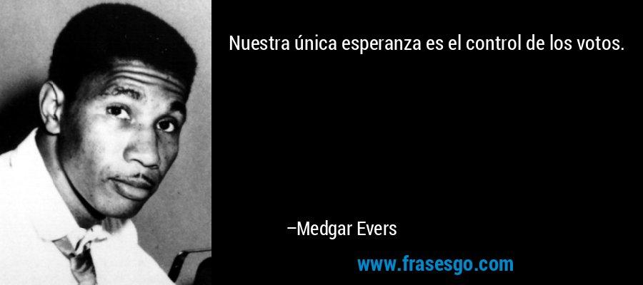 Nuestra única esperanza es el control de los votos. – Medgar Evers