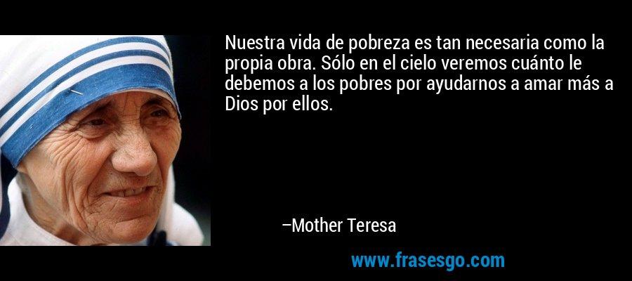 Nuestra vida de pobreza es tan necesaria como la propia obra. Sólo en el cielo veremos cuánto le debemos a los pobres por ayudarnos a amar más a Dios por ellos. – Mother Teresa