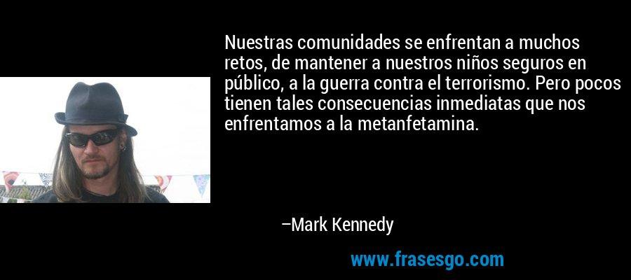Nuestras comunidades se enfrentan a muchos retos, de mantener a nuestros niños seguros en público, a la guerra contra el terrorismo. Pero pocos tienen tales consecuencias inmediatas que nos enfrentamos a la metanfetamina. – Mark Kennedy