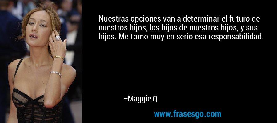 Nuestras opciones van a determinar el futuro de nuestros hijos, los hijos de nuestros hijos, y sus hijos. Me tomo muy en serio esa responsabilidad. – Maggie Q